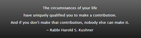The circumstances of your life have uniquely qualified you to make a contribution. And if you don't make that contribution, nobody else can make it. ~ Rabbi Harold S. Kushner